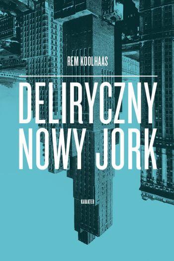 Rem Hoolhaas, Deliryczny Nowy Jork, książka, recenzja, Karakter, Niezła sztuka